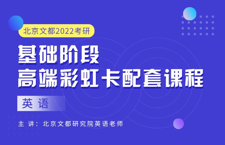 北京文都2022考研高端彩虹卡英语基础阶段课程(面授版)